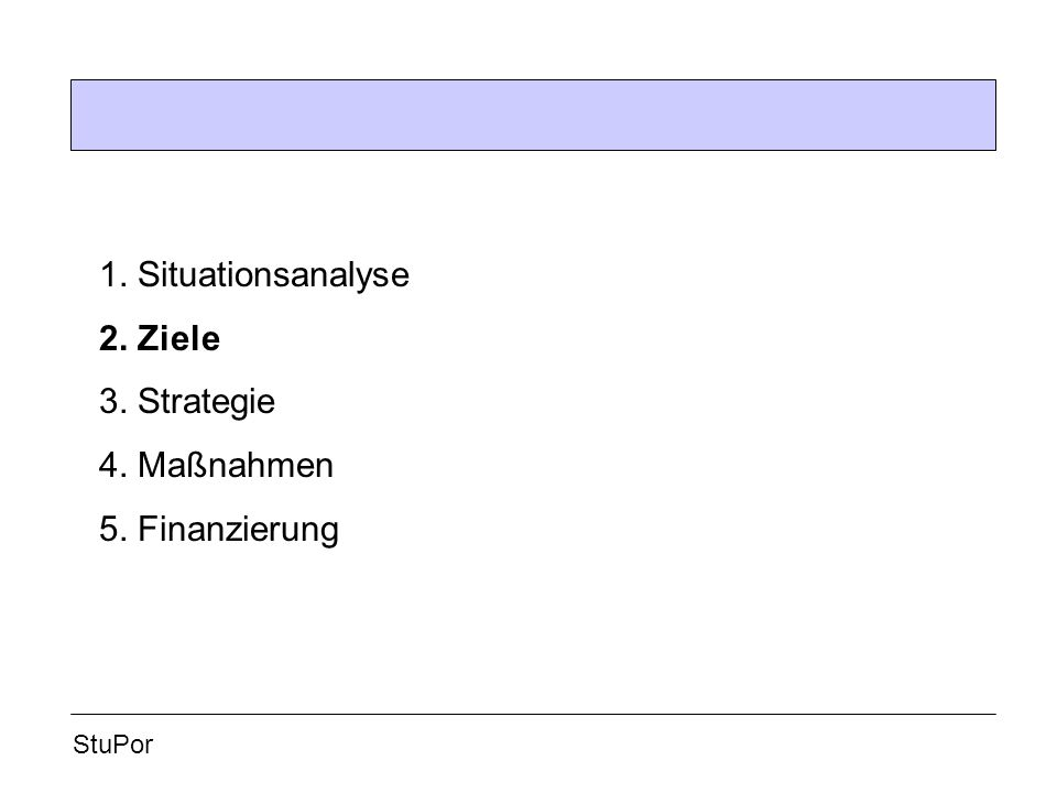 StuPor 1. Situationsanalyse 2. Ziele 3. Strategie 4. Maßnahmen 5. Finanzierung