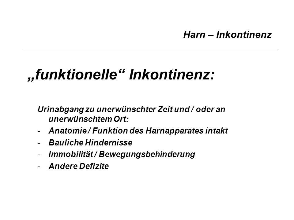 Harn – Inkontinenz funktionelle Inkontinenz: Urinabgang zu unerwünschter Zeit und / oder an unerwünschtem Ort: -Anatomie / Funktion des Harnapparates