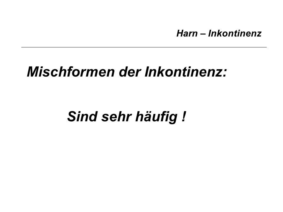 Harn – Inkontinenz Mischformen der Inkontinenz: Sind sehr häufig !