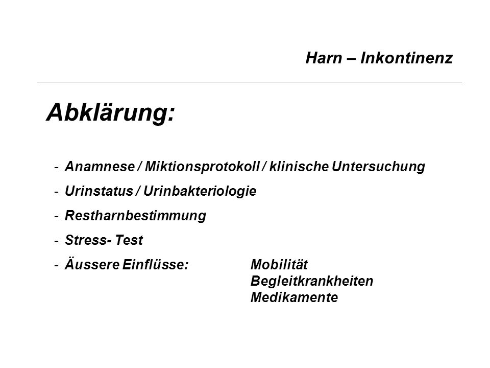 Harn – Inkontinenz Abklärung: -Anamnese / Miktionsprotokoll / klinische Untersuchung -Urinstatus / Urinbakteriologie -Restharnbestimmung -Stress- Test