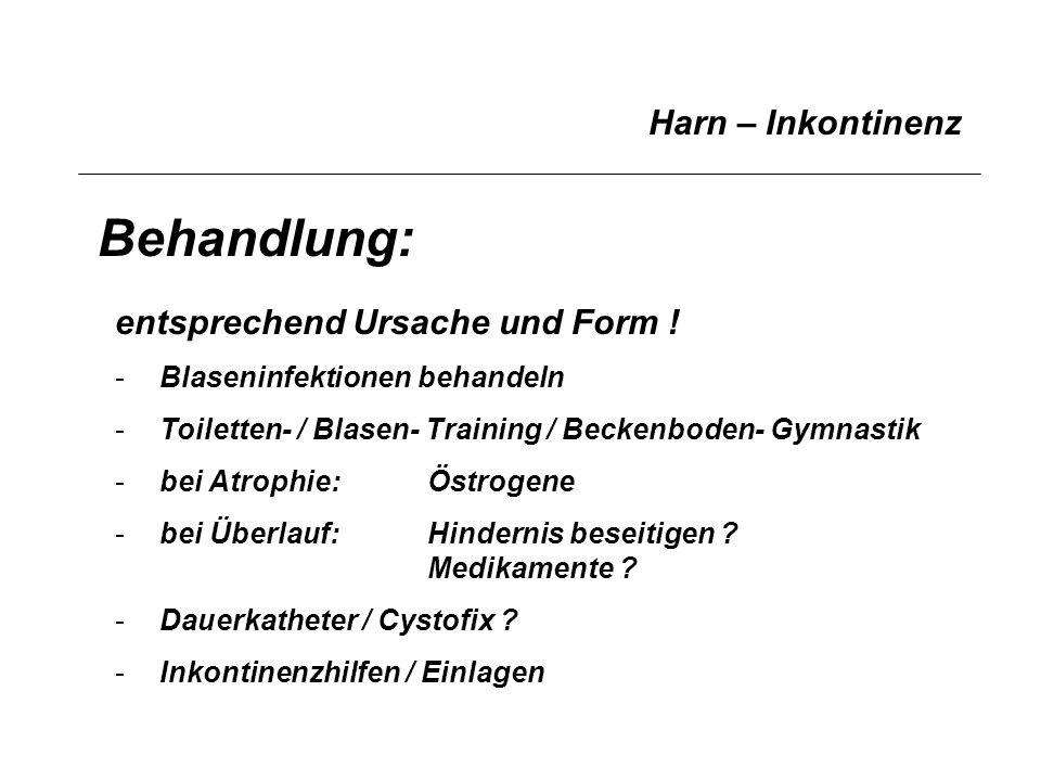 Harn – Inkontinenz Behandlung: entsprechend Ursache und Form ! -Blaseninfektionen behandeln -Toiletten- / Blasen- Training / Beckenboden- Gymnastik -b