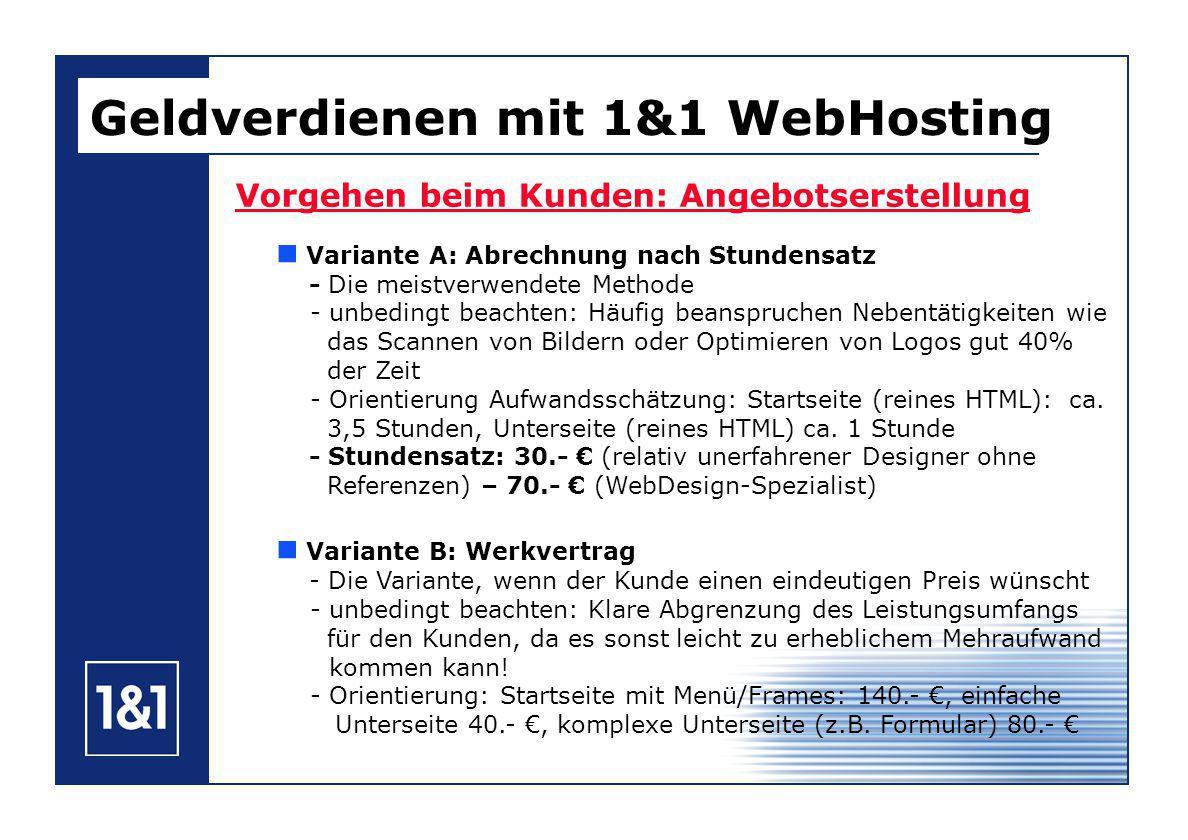 Geldverdienen mit 1&1 WebHosting Vorgehen beim Kunden: Angebotserstellung Variante A: Abrechnung nach Stundensatz - Die meistverwendete Methode - unbedingt beachten: Häufig beanspruchen Nebentätigkeiten wie das Scannen von Bildern oder Optimieren von Logos gut 40% der Zeit - Orientierung Aufwandsschätzung: Startseite (reines HTML): ca.