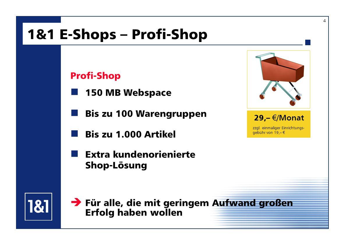 29,– /Monat 150 MB Webspace Bis zu 100 Warengruppen Bis zu 1.000 Artikel 1&1 E-Shops – Profi-Shop Profi-Shop Extra kundenorienierte Shop-Lösung Für alle, die mit geringem Aufwand großen Erfolg haben wollen zzgl.