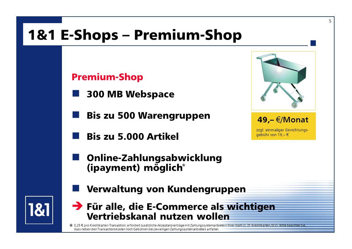 49,– /Monat 300 MB Webspace Bis zu 500 Warengruppen Bis zu 5.000 Artikel Online-Zahlungsabwicklung (ipayment) möglich Verwaltung von Kundengruppen 1&1 E-Shops – Premium-Shop Premium-Shop Für alle, die E-Commerce als wichtigen Vertriebskanal nutzen wollen zzgl.