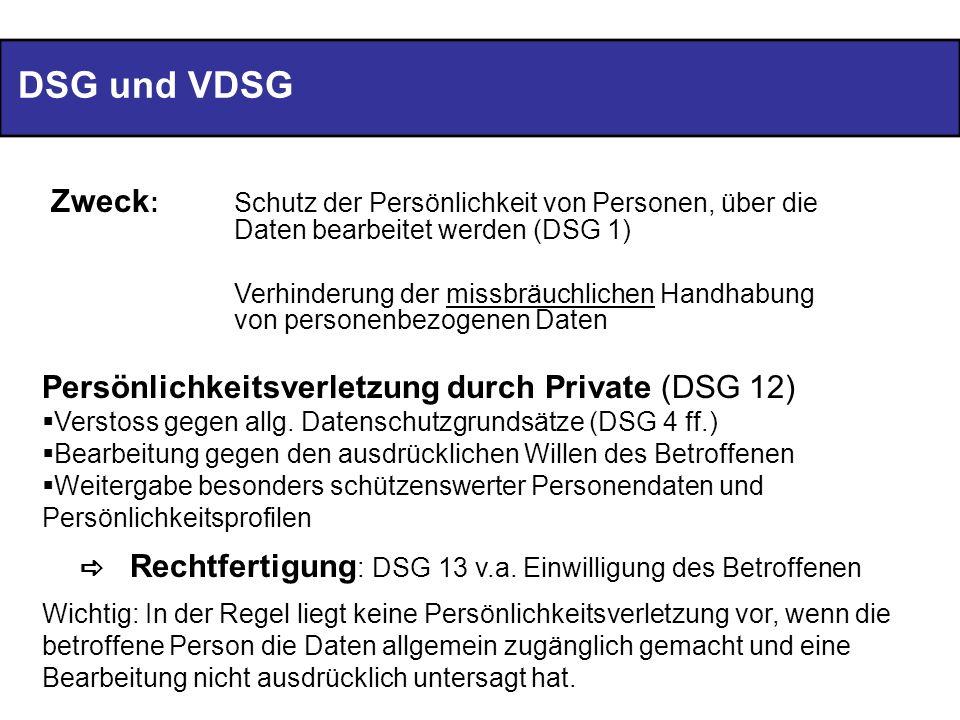 DSG und VDSG Zweck : Schutz der Persönlichkeit von Personen, über die Daten bearbeitet werden (DSG 1) Verhinderung der missbräuchlichen Handhabung von