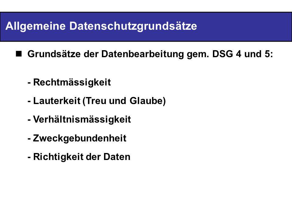 Allgemeine Datenschutzgrundsätze Grundsätze der Datenbearbeitung gem. DSG 4 und 5: - Rechtmässigkeit - Lauterkeit (Treu und Glaube) - Verhältnismässig