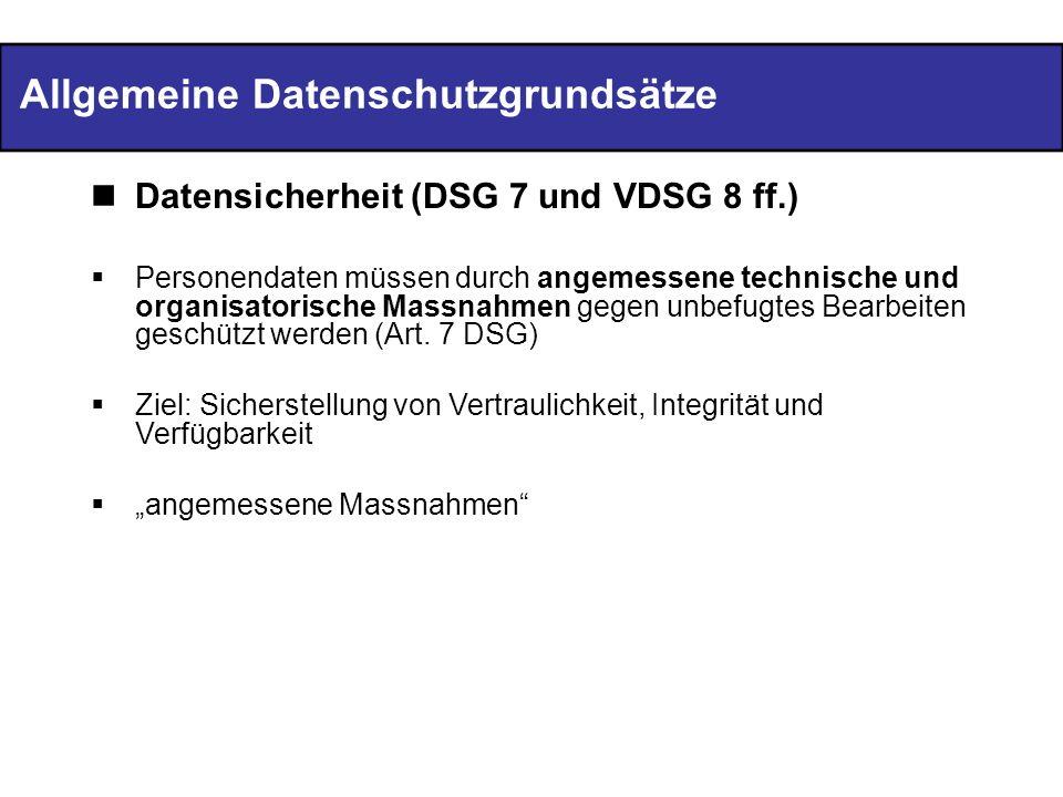 Allgemeine Datenschutzgrundsätze Datensicherheit (DSG 7 und VDSG 8 ff.) Personendaten müssen durch angemessene technische und organisatorische Massnah
