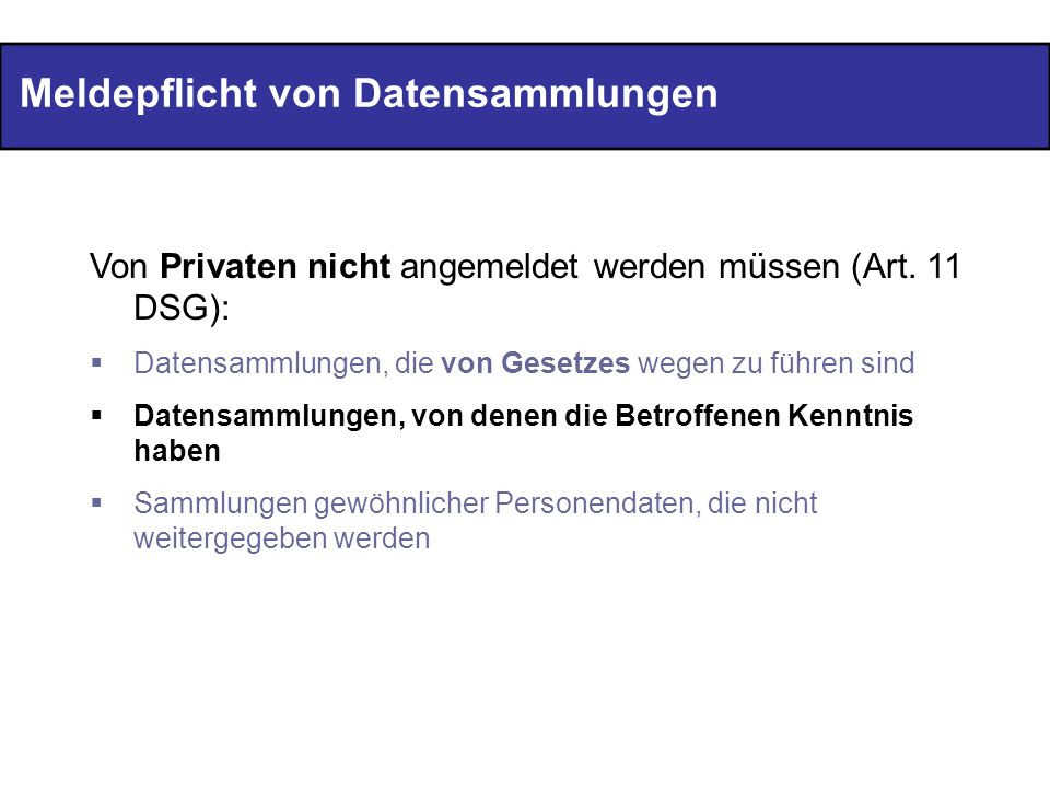 Meldepflicht von Datensammlungen Von Privaten nicht angemeldet werden müssen (Art. 11 DSG): Datensammlungen, die von Gesetzes wegen zu führen sind Dat