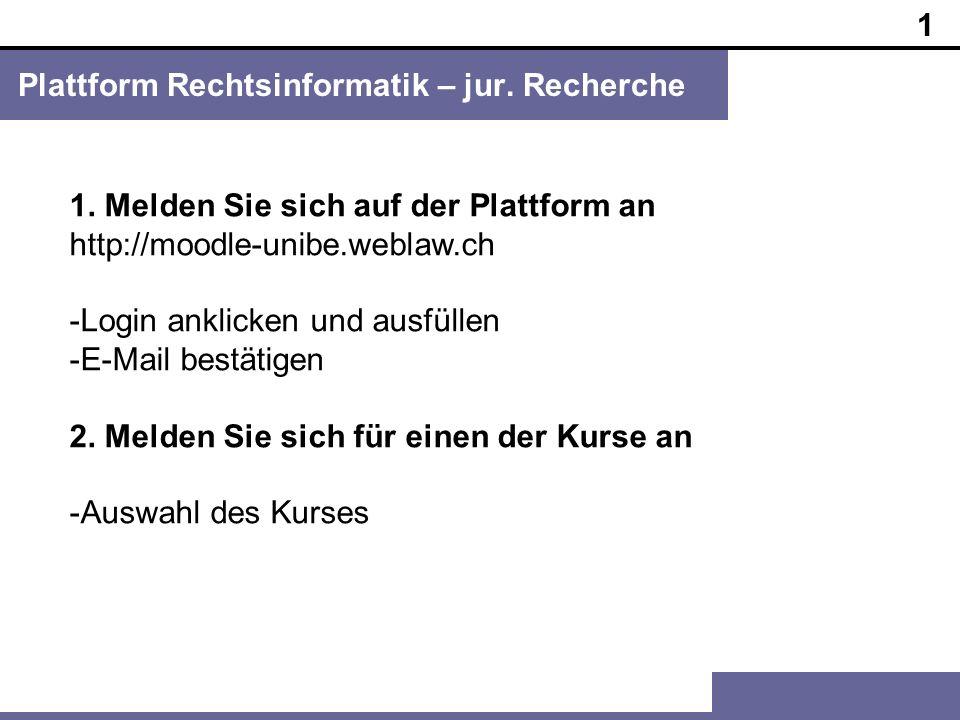1 Plattform Rechtsinformatik – jur. Recherche 1. Melden Sie sich auf der Plattform an http://moodle-unibe.weblaw.ch -Login anklicken und ausfüllen -E-