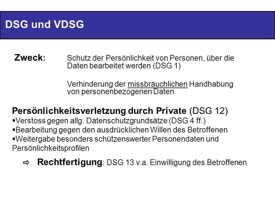 DSG und VDSG Zweck : Schutz der Persönlichkeit von Personen, über die Daten bearbeitet werden (DSG 1) Verhinderung der missbräuchlichen Handhabung von personenbezogenen Daten Persönlichkeitsverletzung durch Private (DSG 12) Verstoss gegen allg.