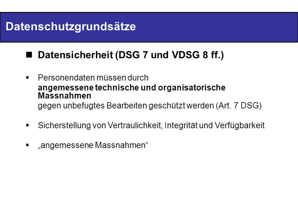 Datenschutzgrundsätze Datensicherheit (DSG 7 und VDSG 8 ff.) Personendaten müssen durch angemessene technische und organisatorische Massnahmen gegen unbefugtes Bearbeiten geschützt werden (Art.
