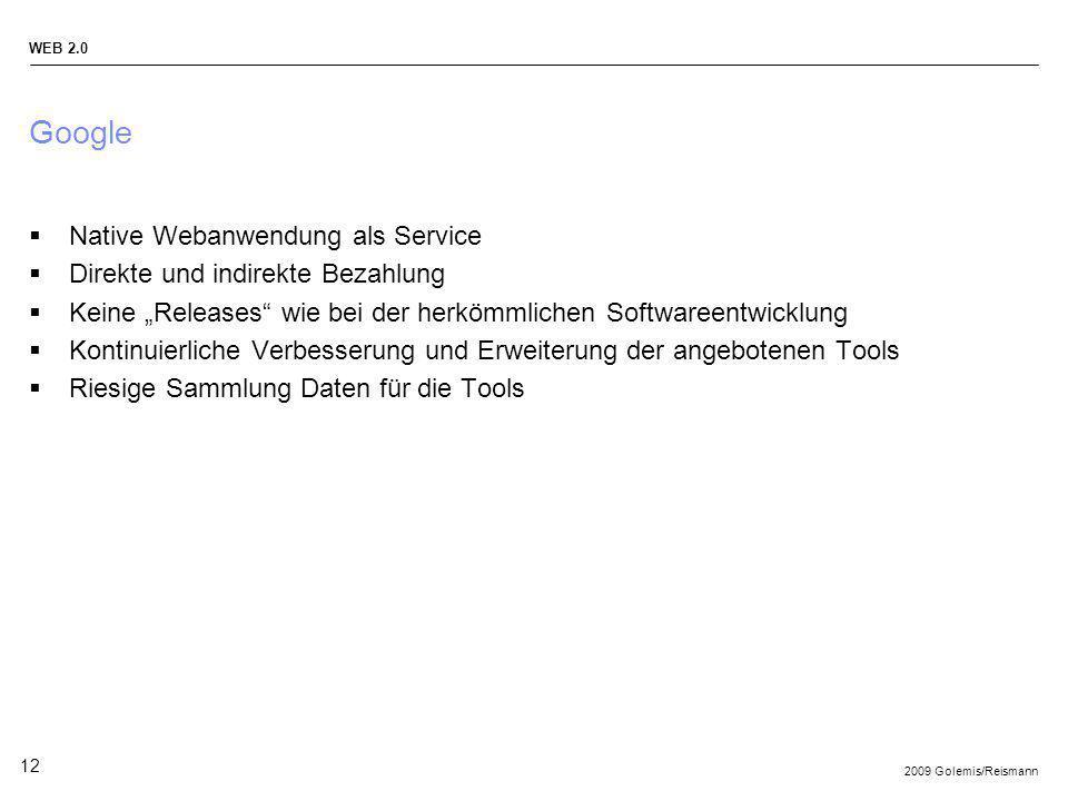 2009 Golemis/Reismann WEB 2.0 12 Google Native Webanwendung als Service Direkte und indirekte Bezahlung Keine Releases wie bei der herkömmlichen Softw