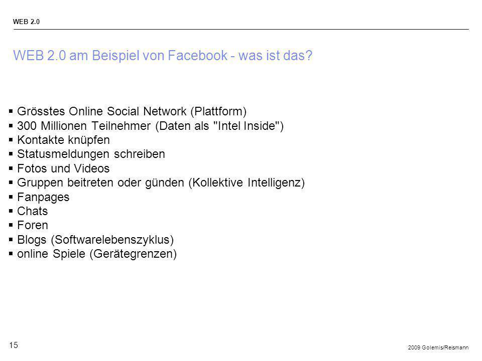 2009 Golemis/Reismann WEB 2.0 15 WEB 2.0 am Beispiel von Facebook - was ist das? Grösstes Online Social Network (Plattform) 300 Millionen Teilnehmer (