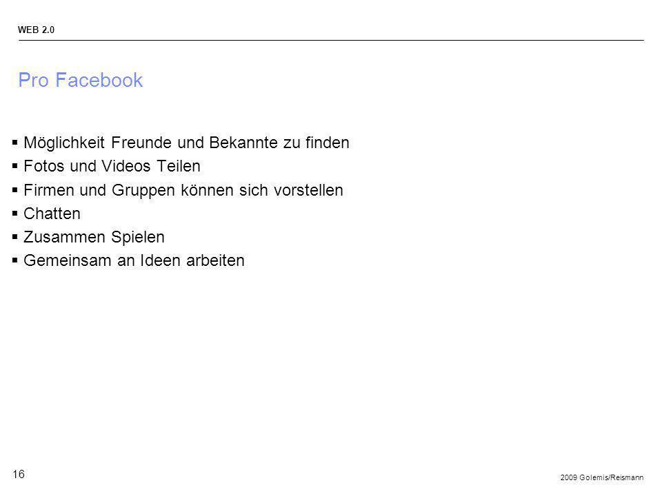 2009 Golemis/Reismann WEB 2.0 16 Pro Facebook Möglichkeit Freunde und Bekannte zu finden Fotos und Videos Teilen Firmen und Gruppen können sich vorste