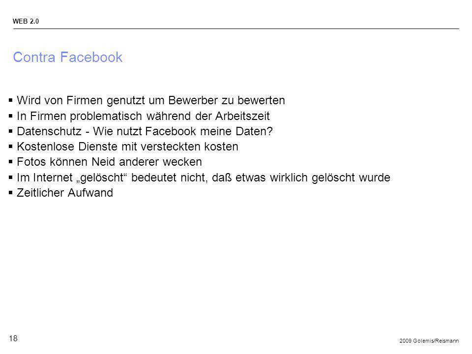 2009 Golemis/Reismann WEB 2.0 18 Contra Facebook Wird von Firmen genutzt um Bewerber zu bewerten In Firmen problematisch während der Arbeitszeit Daten