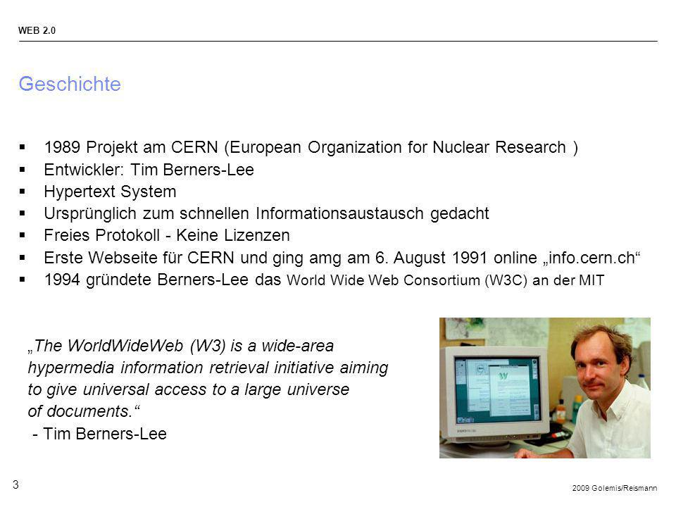 2009 Golemis/Reismann WEB 2.0 3 Geschichte 1989 Projekt am CERN (European Organization for Nuclear Research ) Entwickler: Tim Berners-Lee Hypertext Sy