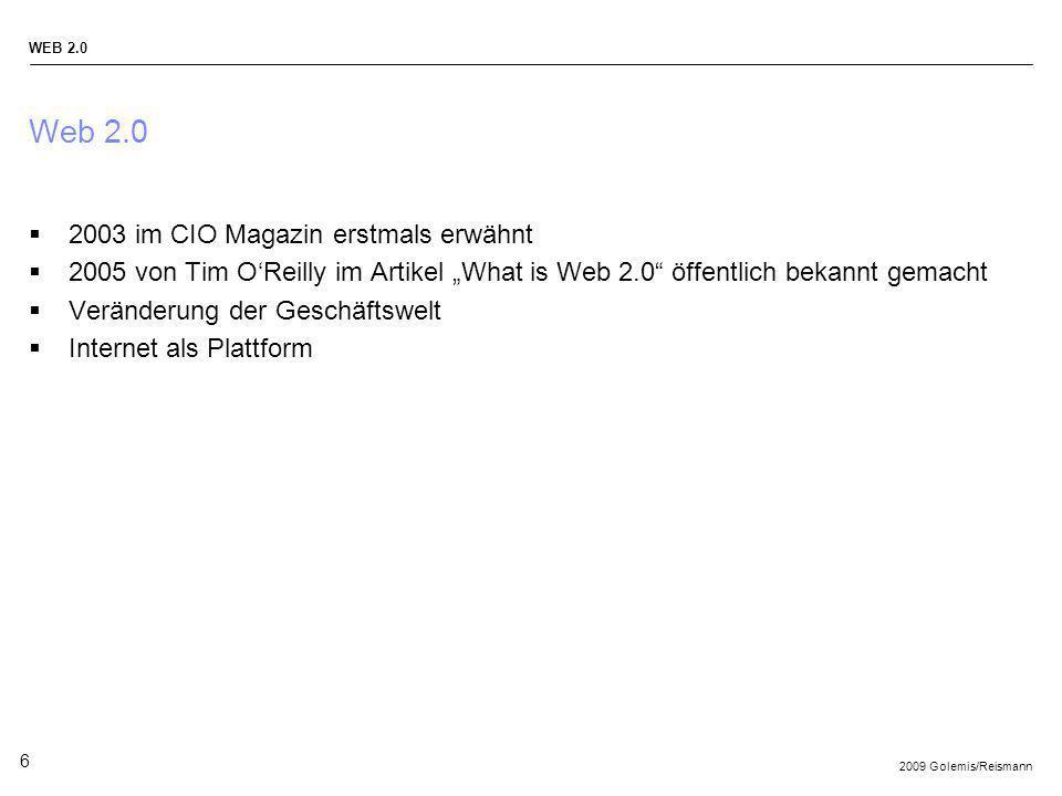 2009 Golemis/Reismann WEB 2.0 6 Web 2.0 2003 im CIO Magazin erstmals erwähnt 2005 von Tim OReilly im Artikel What is Web 2.0 öffentlich bekannt gemach