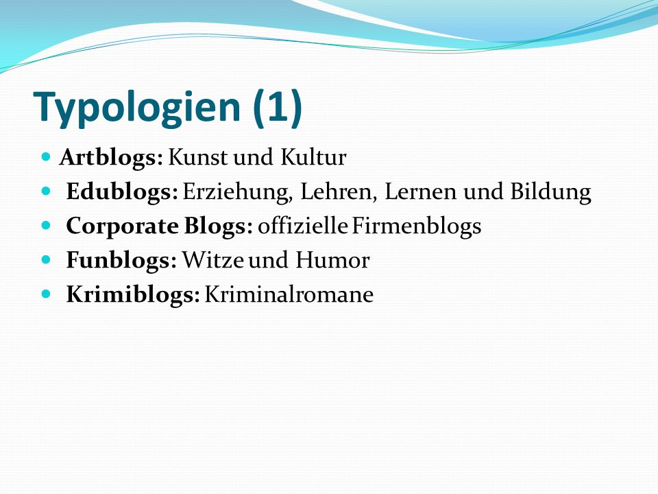 Typologien (1) Artblogs: Kunst und Kultur Edublogs: Erziehung, Lehren, Lernen und Bildung Corporate Blogs: offizielle Firmenblogs Funblogs: Witze und Humor Krimiblogs: Kriminalromane
