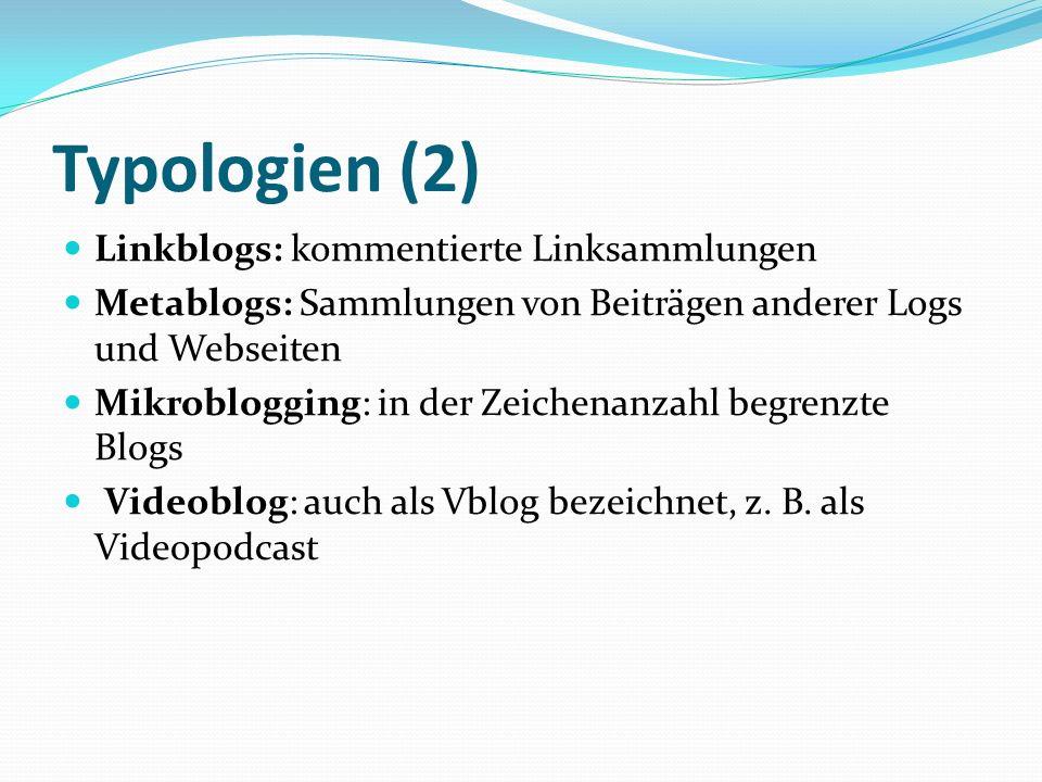 Typologien (2) Linkblogs: kommentierte Linksammlungen Metablogs: Sammlungen von Beiträgen anderer Logs und Webseiten Mikroblogging: in der Zeichenanzahl begrenzte Blogs Videoblog: auch als Vblog bezeichnet, z.