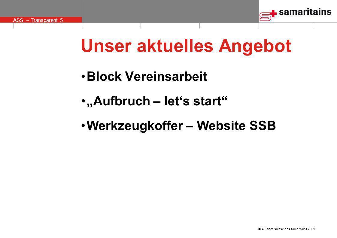 © Alliance suisse des samaritains 2009 ASS – Transparent 5 Unser aktuelles Angebot Block Vereinsarbeit Aufbruch – lets start Werkzeugkoffer – Website