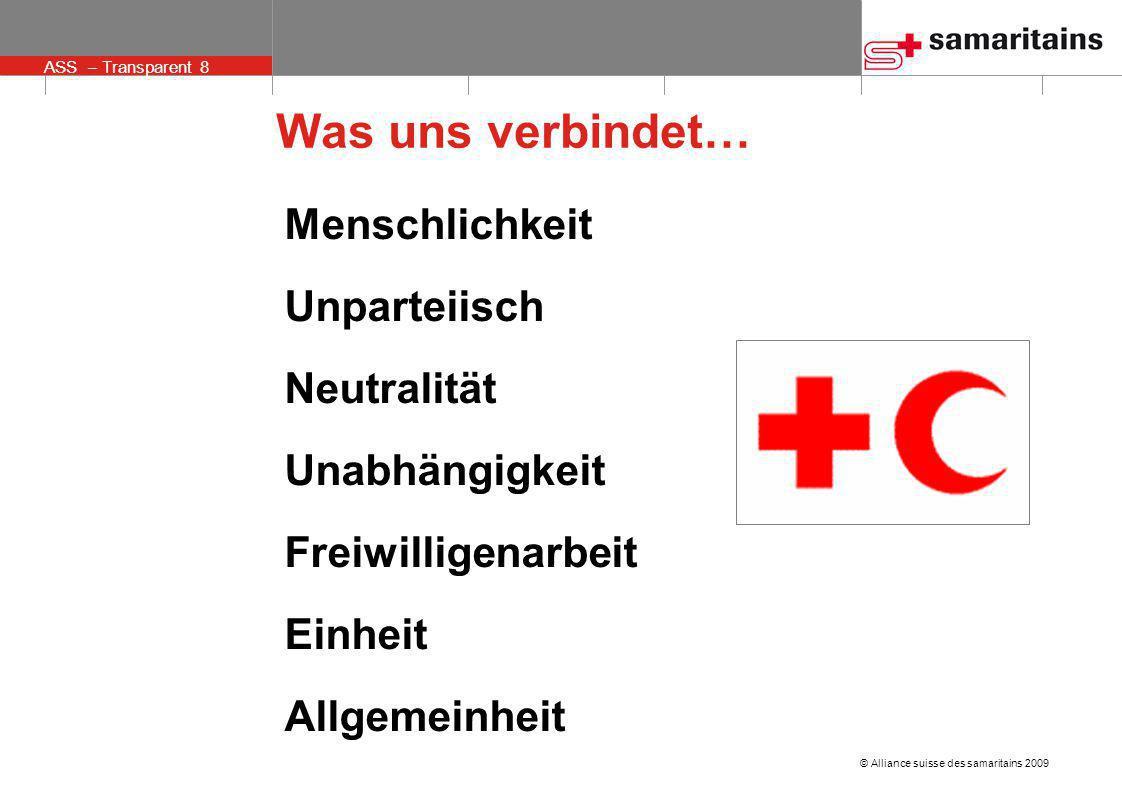 © Alliance suisse des samaritains 2009 ASS – Transparent 8 Was uns verbindet… Menschlichkeit Unparteiisch Neutralität Unabhängigkeit Freiwilligenarbei