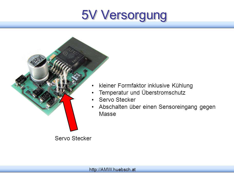 5V Versorgung http://AMW.huebsch.at kleiner Formfaktor inklusive Kühlung Temperatur und Überstromschutz Servo Stecker Abschalten über einen Sensoreing