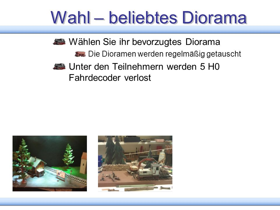 Wahl – beliebtes Diorama Wählen Sie ihr bevorzugtes Diorama Die Dioramen werden regelmäßig getauscht Unter den Teilnehmern werden 5 H0 Fahrdecoder ver
