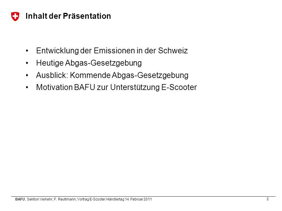 2 BAFU, Sektion Verkehr; F. Reutimann; Vortrag E-Scooter Händlertag 14. Februar 2011 Inhalt der Präsentation Entwicklung der Emissionen in der Schweiz