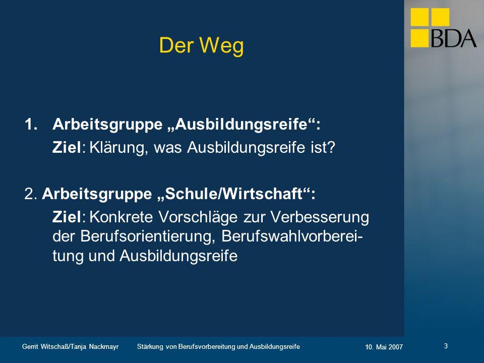 Stärkung von Berufsvorbereitung und Ausbildungsreife 10. Mai 2007 Gerrit Witschaß/Tanja Nackmayr 3 Der Weg 1.Arbeitsgruppe Ausbildungsreife: Ziel: Klä