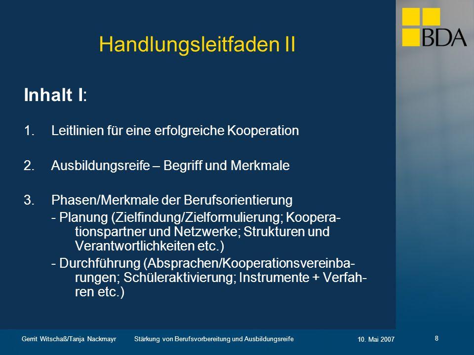 Stärkung von Berufsvorbereitung und Ausbildungsreife 10. Mai 2007 Gerrit Witschaß/Tanja Nackmayr 8 Handlungsleitfaden II Inhalt I: 1.Leitlinien für ei