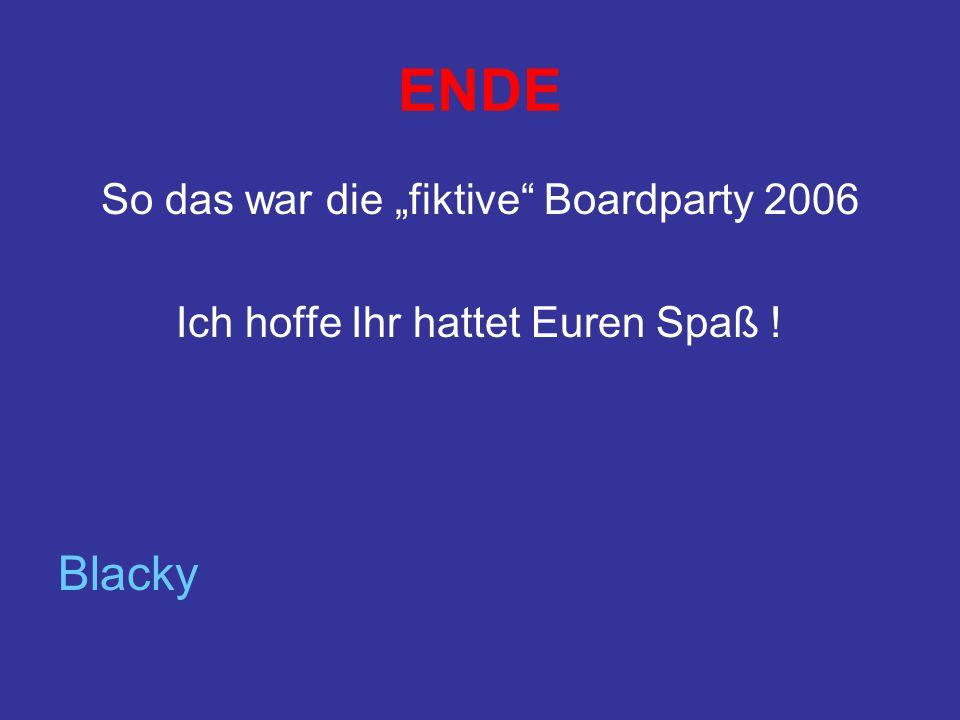 ENDE So das war die fiktive Boardparty 2006 Ich hoffe Ihr hattet Euren Spaß ! Blacky