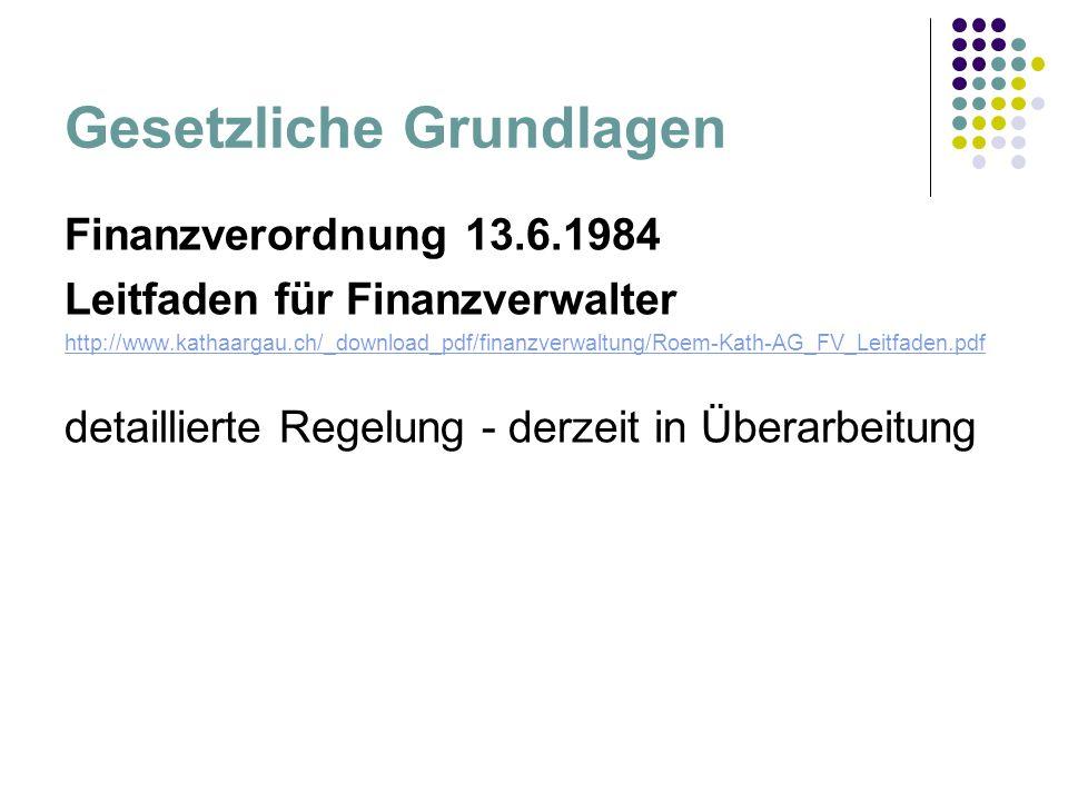 Gesetzliche Grundlagen Finanzverordnung 13.6.1984 Leitfaden für Finanzverwalter http://www.kathaargau.ch/_download_pdf/finanzverwaltung/Roem-Kath-AG_FV_Leitfaden.pdf detaillierte Regelung - derzeit in Überarbeitung
