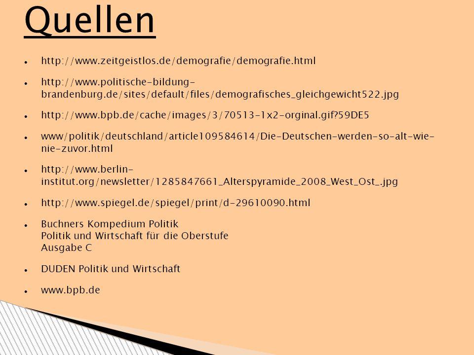 Quellen http://www.zeitgeistlos.de/demografie/demografie.html http://www.politische-bildung- brandenburg.de/sites/default/files/demografisches_gleichgewicht522.jpg http://www.bpb.de/cache/images/3/70513-1x2-orginal.gif?59DE5 www/politik/deutschland/article109584614/Die-Deutschen-werden-so-alt-wie- nie-zuvor.html http://www.berlin- institut.org/newsletter/1285847661_Alterspyramide_2008_West_Ost_.jpg http://www.spiegel.de/spiegel/print/d-29610090.html Buchners Kompedium Politik Politik und Wirtschaft für die Oberstufe Ausgabe C DUDEN Politik und Wirtschaft www.bpb.de