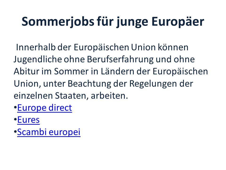 Sommerjobs für junge Europäer Innerhalb der Europäischen Union können Jugendliche ohne Berufserfahrung und ohne Abitur im Sommer in Ländern der Europäischen Union, unter Beachtung der Regelungen der einzelnen Staaten, arbeiten.