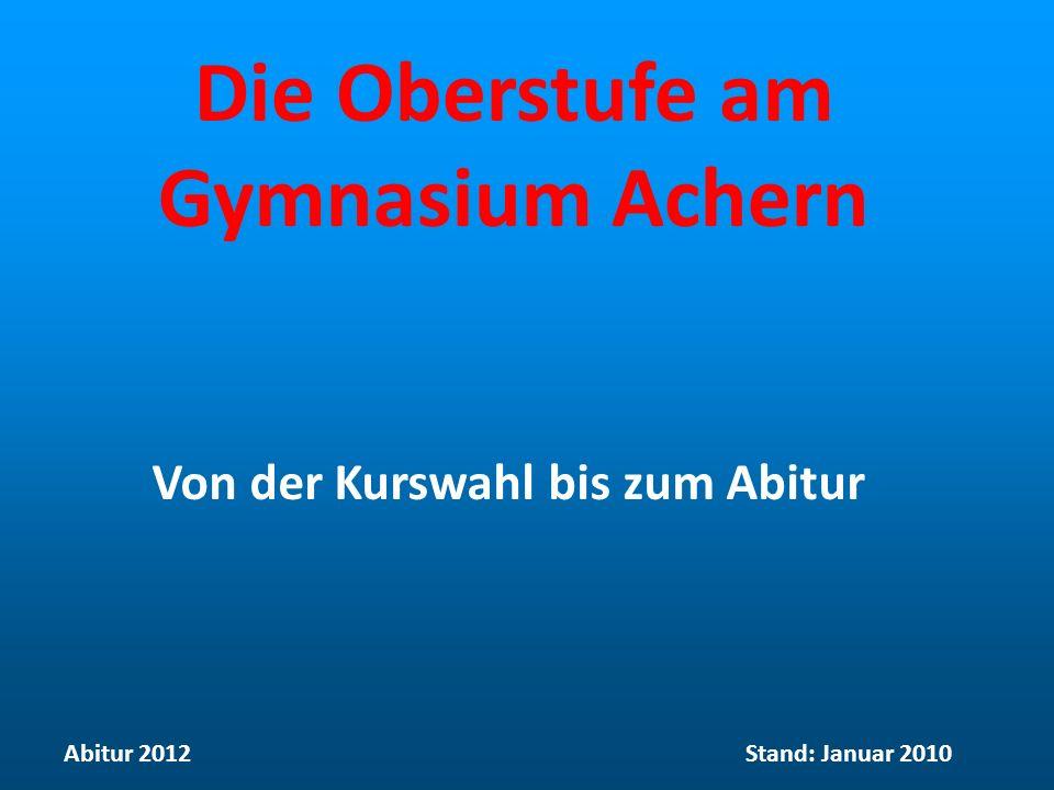 Die Oberstufe am Gymnasium Achern Von der Kurswahl bis zum Abitur Abitur 2012Stand: Januar 2010