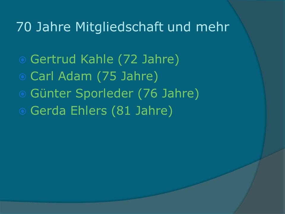 70 Jahre Mitgliedschaft und mehr Gertrud Kahle (72 Jahre) Carl Adam (75 Jahre) Günter Sporleder (76 Jahre) Gerda Ehlers (81 Jahre)