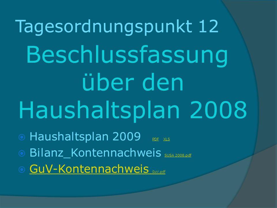 Tagesordnungspunkt 12 Beschlussfassung über den Haushaltsplan 2008 Haushaltsplan 2009 PDF XLS PDF XLS Bilanz_Kontennachweis SUSA 2008.pdf SUSA 2008.pdf GuV-Kontennachweis GuV.pdf GuV-Kontennachweis GuV.pdf