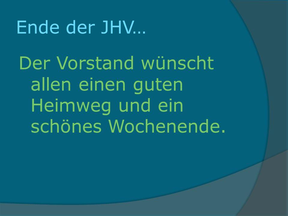 Ende der JHV… Der Vorstand wünscht allen einen guten Heimweg und ein schönes Wochenende.