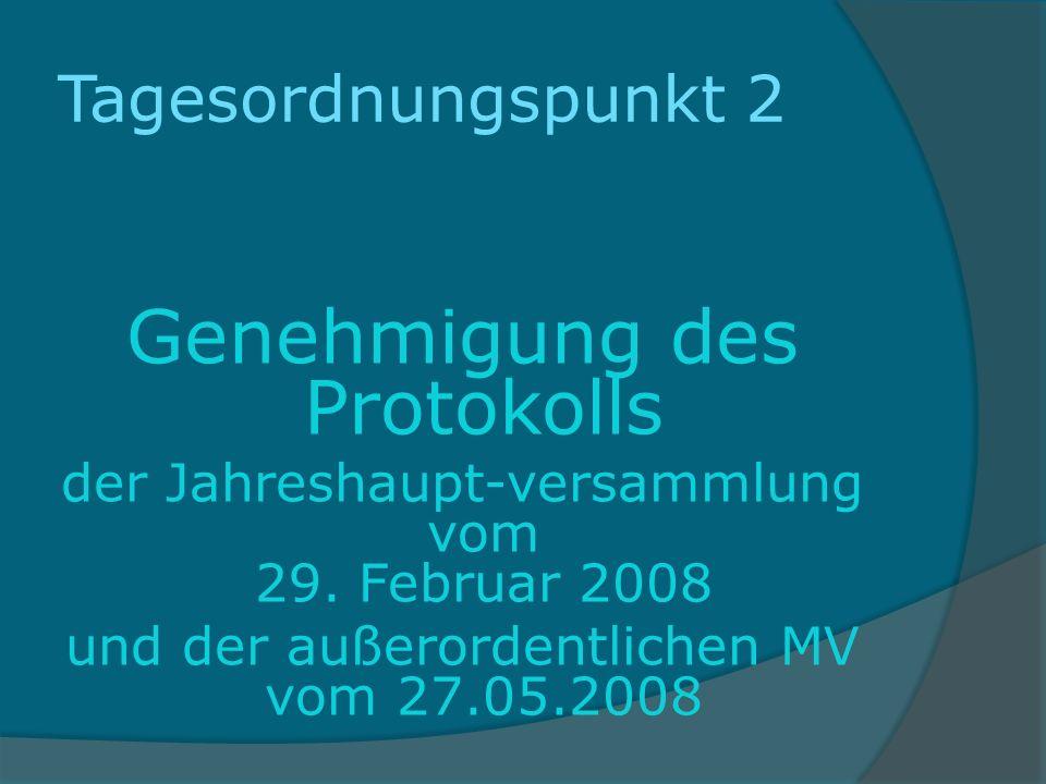 Tagesordnungspunkt 2 Genehmigung des Protokolls der Jahreshaupt-versammlung vom 29. Februar 2008 und der außerordentlichen MV vom 27.05.2008