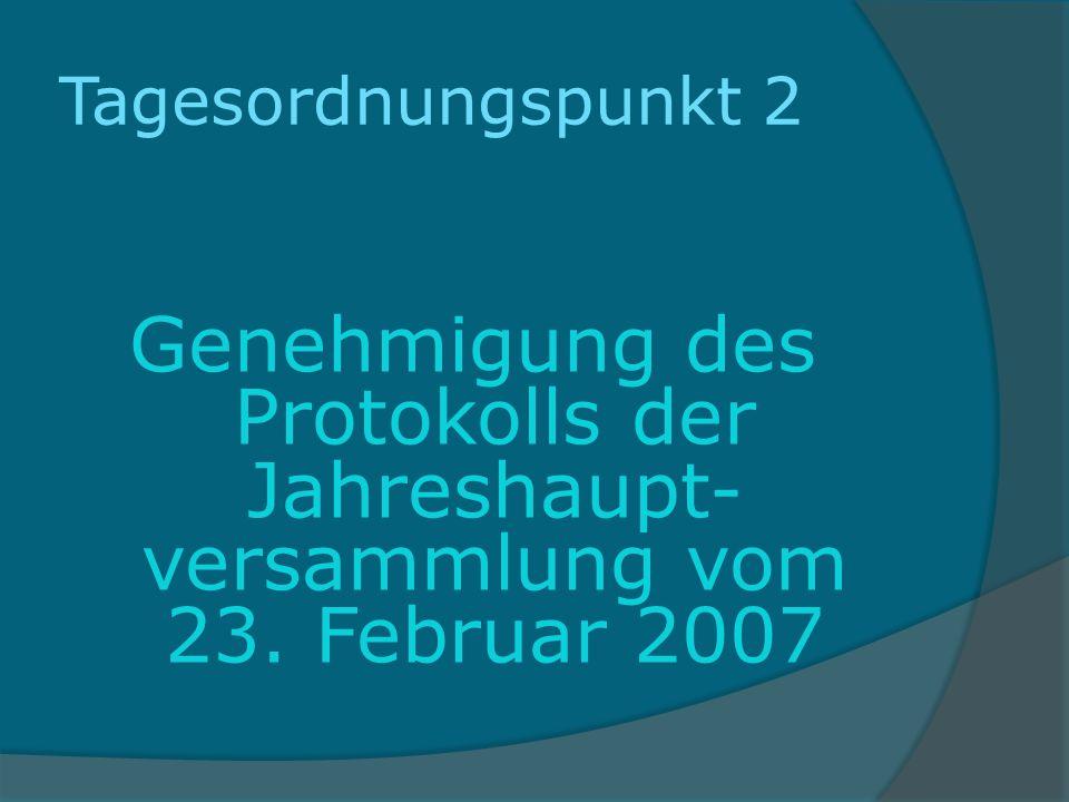Tagesordnungspunkt 2 Genehmigung des Protokolls der Jahreshaupt- versammlung vom 23. Februar 2007