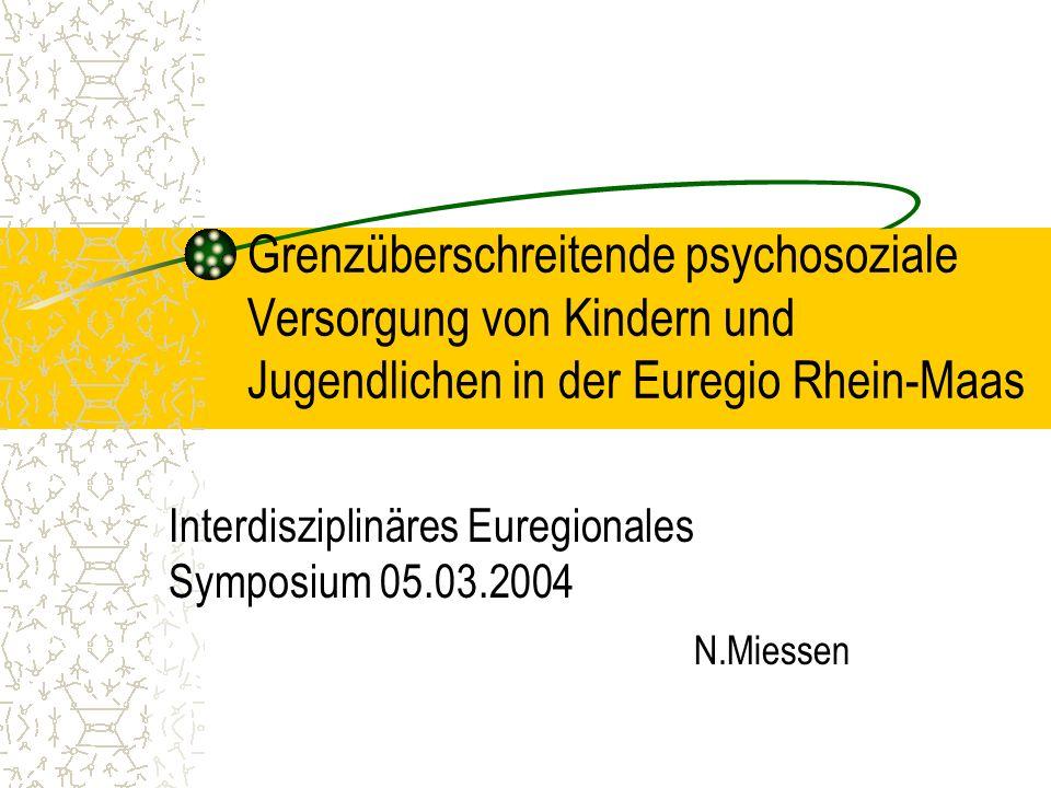 Grenzüberschreitende psychosoziale Versorgung von Kindern und Jugendlichen in der Euregio Rhein-Maas Interdisziplinäres Euregionales Symposium 05.03.2