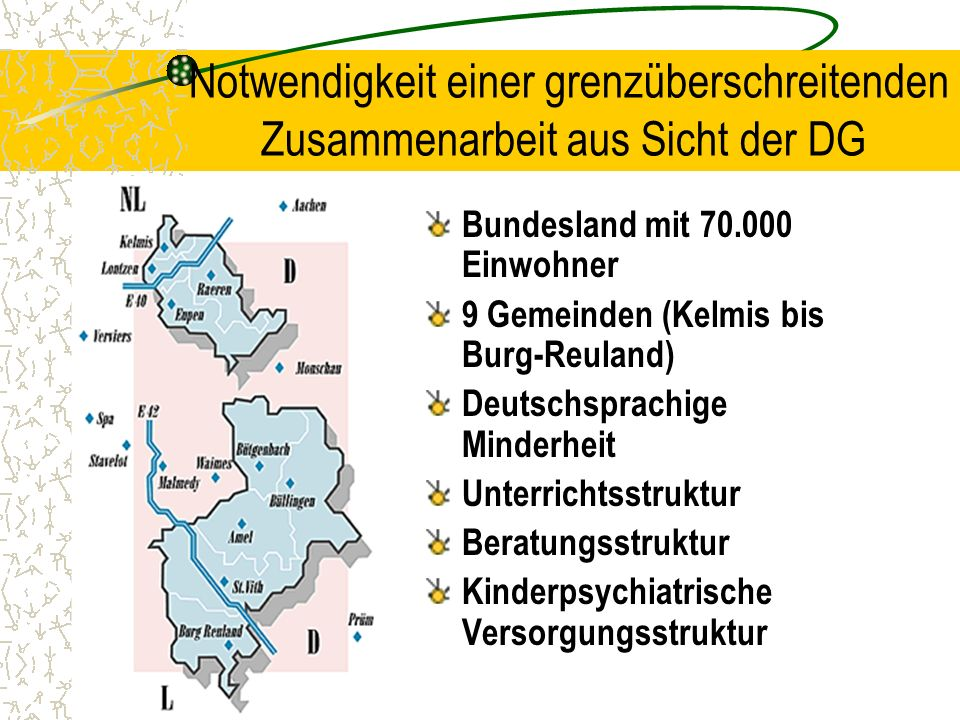 Notwendigkeit einer grenzüberschreitenden Zusammenarbeit aus Sicht der DG Bundesland mit 70.000 Einwohner 9 Gemeinden (Kelmis bis Burg-Reuland) Deutsc