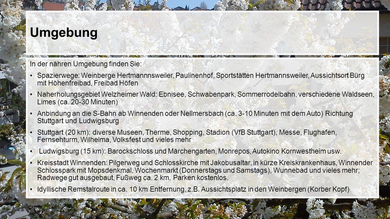 Umgebung In der nähren Umgebung finden Sie: Spazierwege: Weinberge Hertmannnsweiler, Paulinenhof, Sportstätten Hertmannsweiler, Aussichtsort Bürg mit