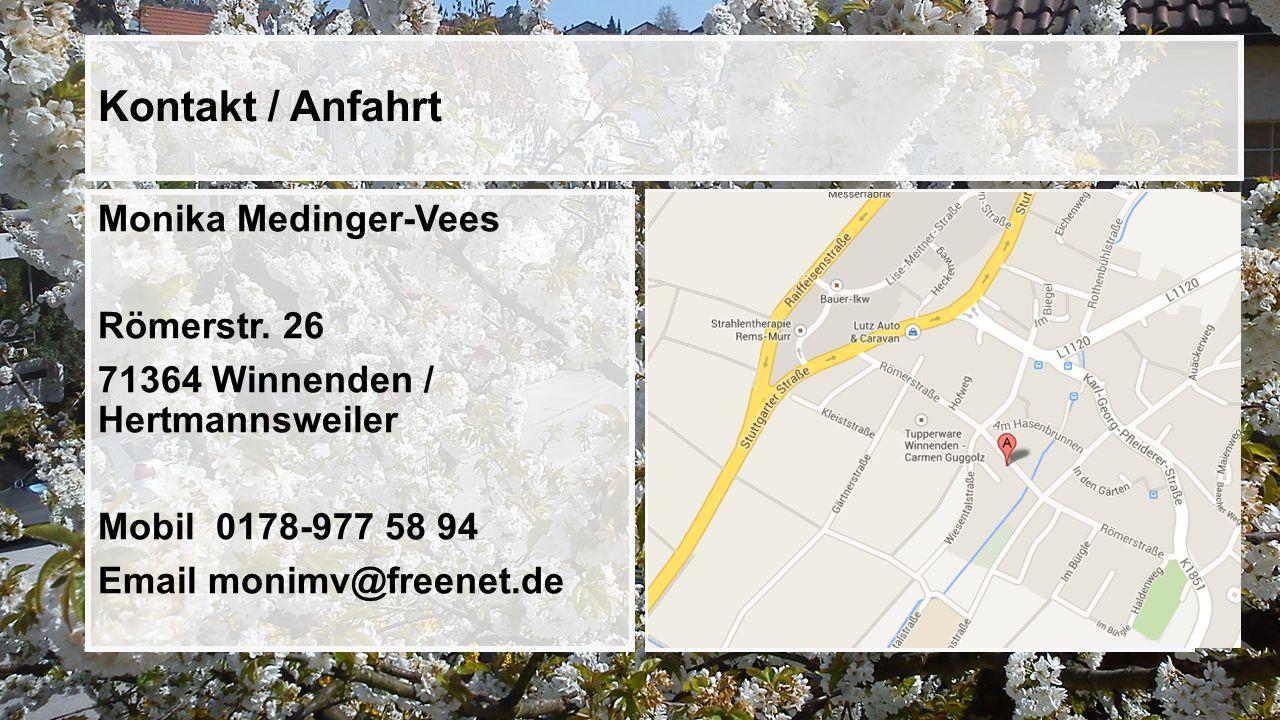 Kontakt / Anfahrt Monika Medinger-Vees Römerstr. 26 71364 Winnenden / Hertmannsweiler Mobil 0178-977 58 94 Email monimv@freenet.de