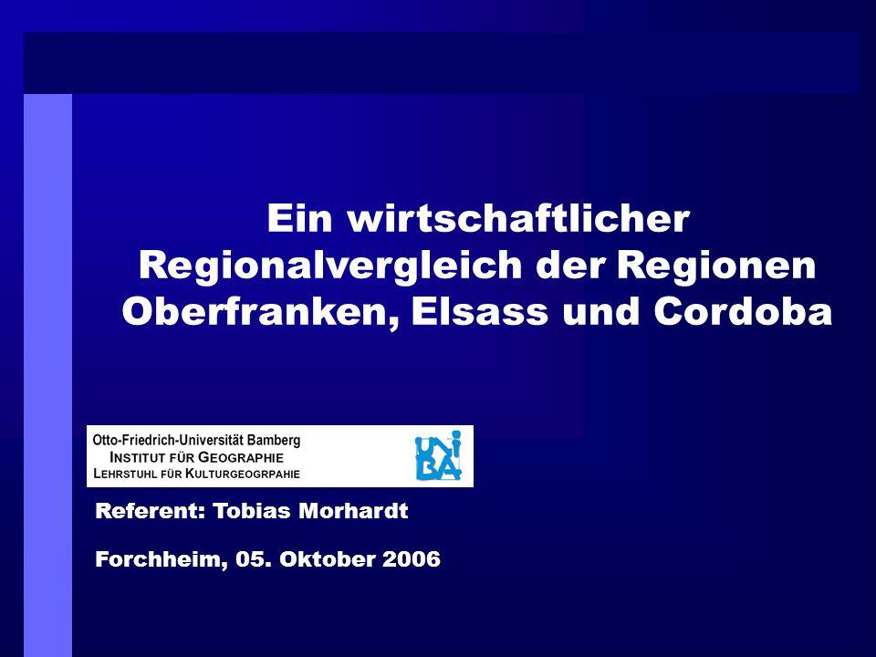 Ein wirtschaftlicher Regionalvergleich der Regionen Oberfranken, Elsass und Cordoba Referent: Tobias Morhardt Forchheim, 05. Oktober 2006