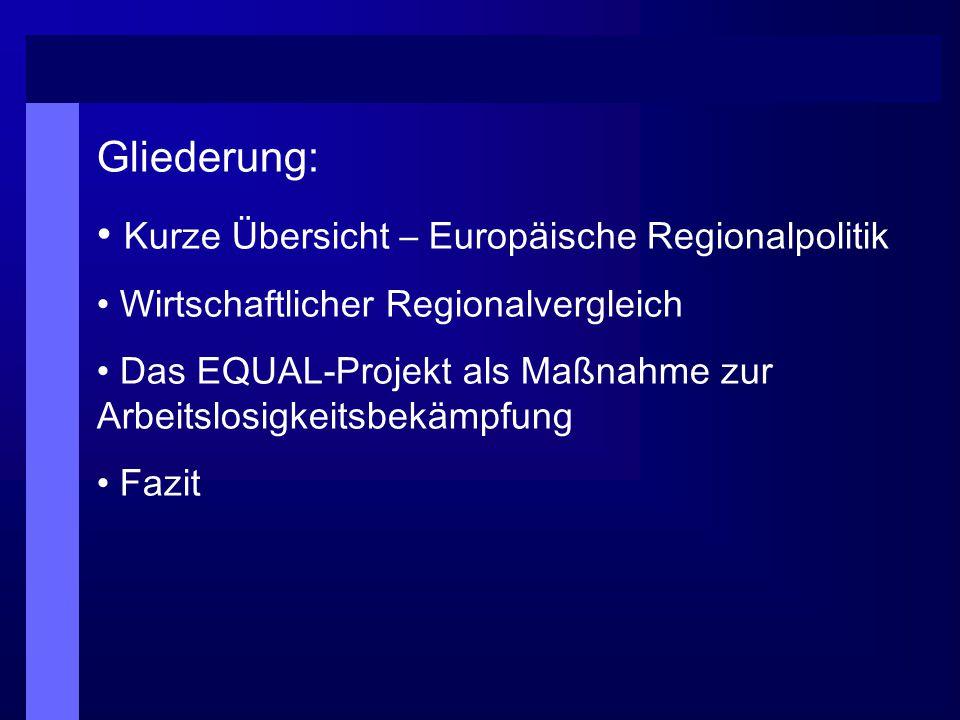 Gliederung: Kurze Übersicht – Europäische Regionalpolitik Wirtschaftlicher Regionalvergleich Das EQUAL-Projekt als Maßnahme zur Arbeitslosigkeitsbekäm