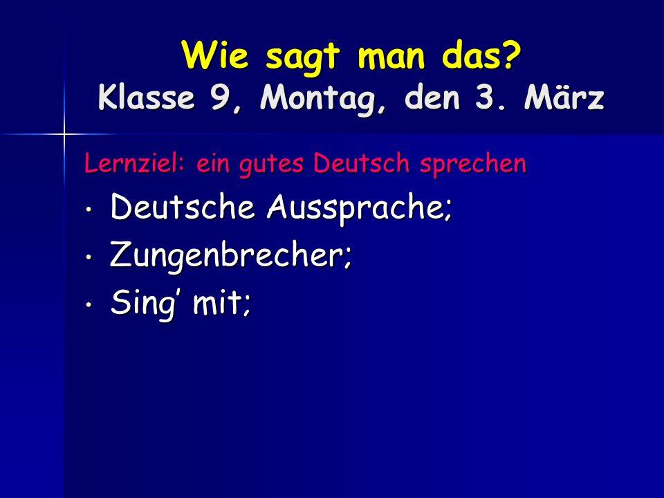 Wie sagt man das? Klasse 9, Montag, den 3. März Lernziel: ein gutes Deutsch sprechen Deutsche Aussprache; Deutsche Aussprache; Zungenbrecher; Zungenbr