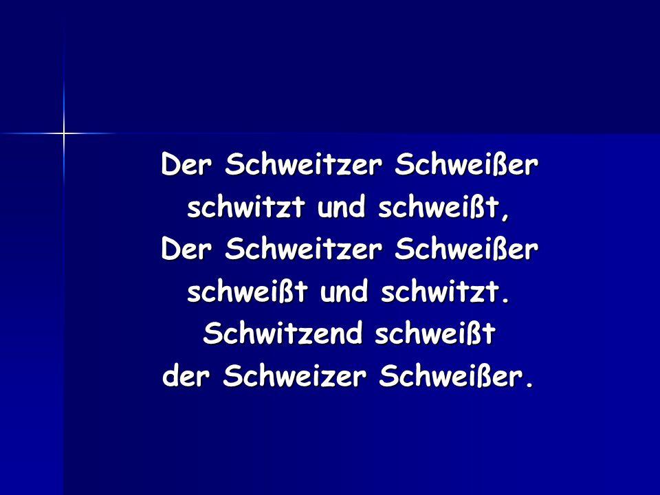 Der Schweitzer Schweißer schwitzt und schweißt, Der Schweitzer Schweißer schweißt und schwitzt. Schwitzend schweißt der Schweizer Schweißer.