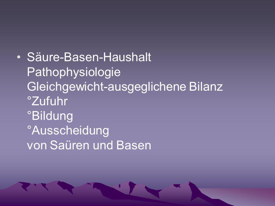 Säure-Basen-Haushalt Pathophysiologie Gleichgewicht-ausgeglichene Bilanz °Zufuhr °Bildung °Ausscheidung von Saüren und Basen