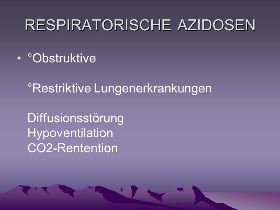 RESPIRATORISCHE AZIDOSEN °Obstruktive °Restriktive Lungenerkrankungen Diffusionsstörung Hypoventilation CO2-Rentention